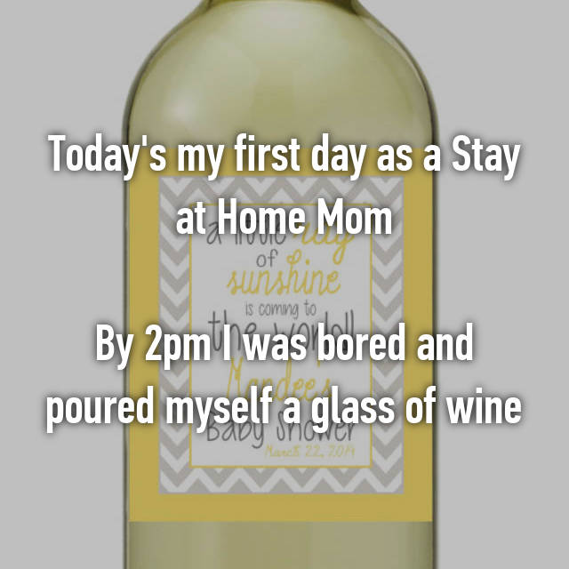 Today's my first day as a Stay at Home Mom  By 2pm I was bored and poured myself a glass of wine