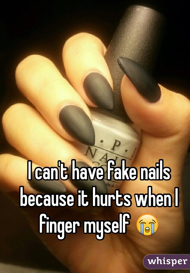 I can\'t have fake nails because it hurts when I finger myself 😭