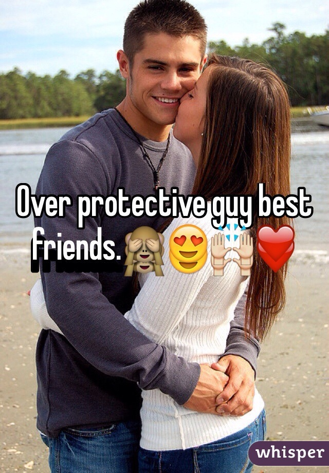 Of their why are protective friends guys female Why Do