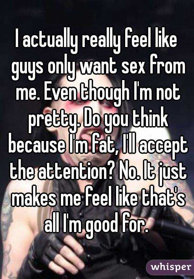Why do guys only want sex from me