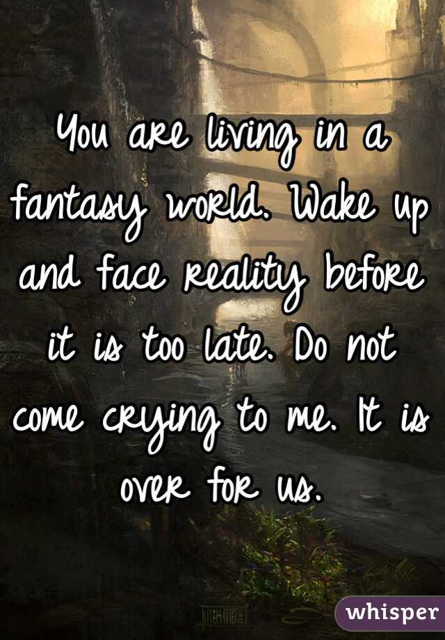 f66ebbcc6 You are living in a fantasy world. Wake up and face reality before it is  too ...