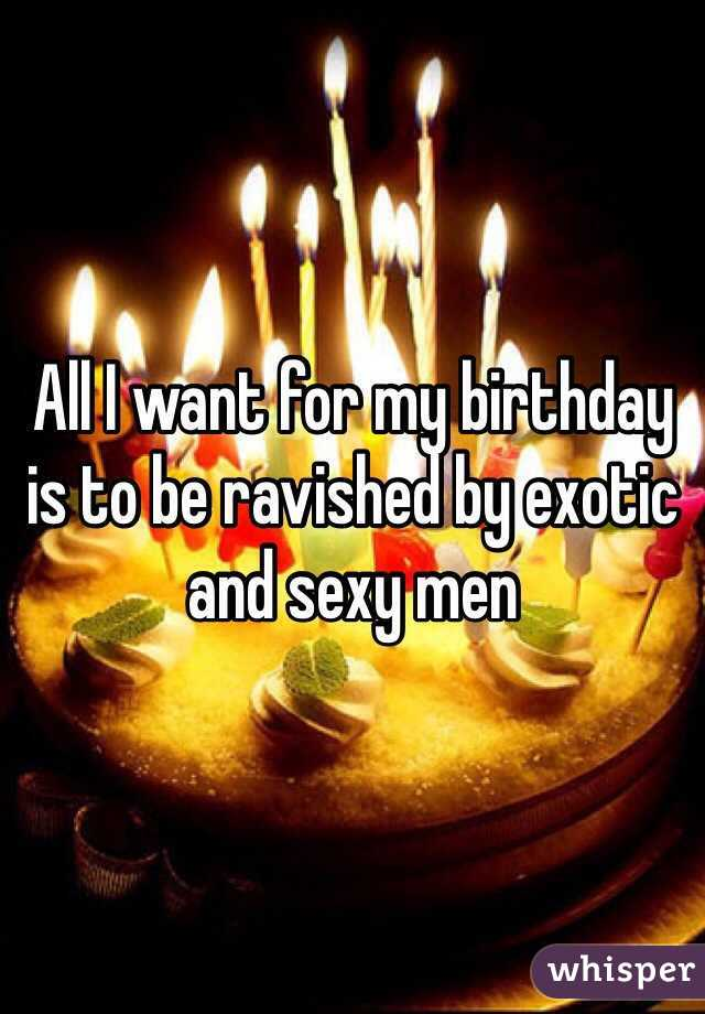 All I want for my birthday is to be ravished by exotic and sexy men