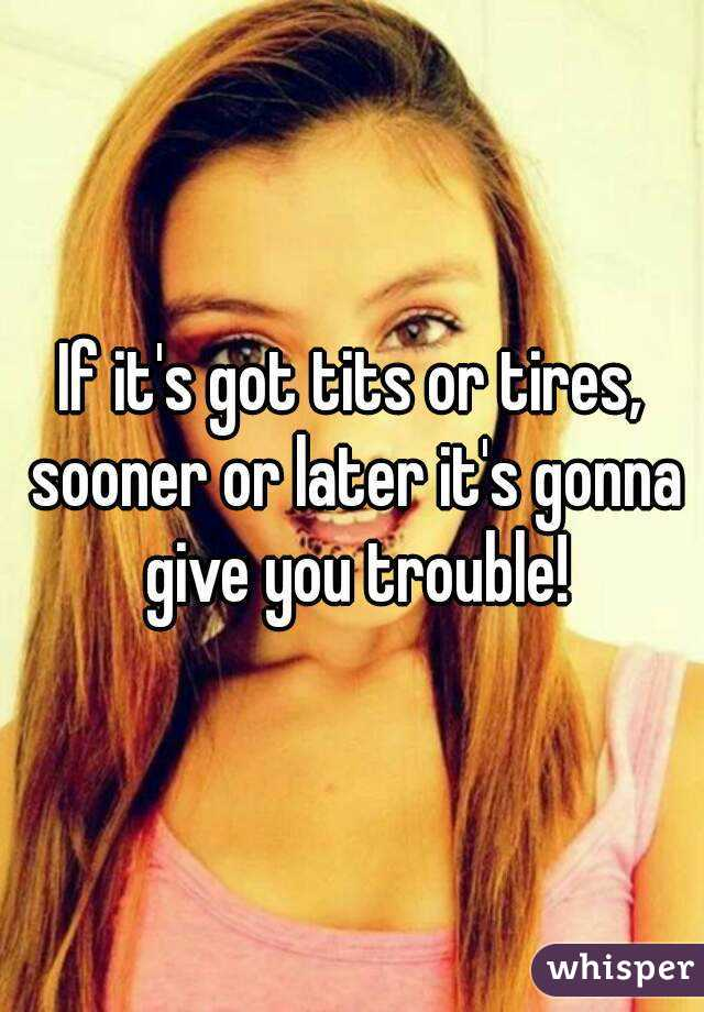 If it's got tits or tires, sooner or later it's gonna give you trouble!