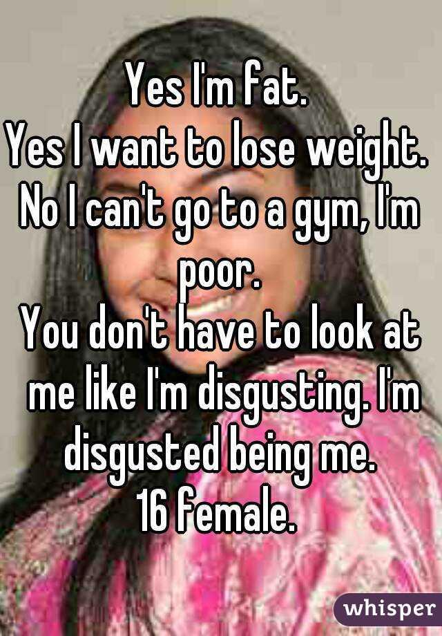 Yes I'm fat.  Yes I want to lose weight.  No I can't go to a gym, I'm poor.  You don't have to look at me like I'm disgusting. I'm disgusted being me.  16 female.