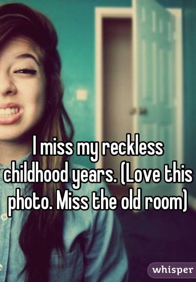 I miss my reckless childhood years. (Love this photo. Miss the old room)