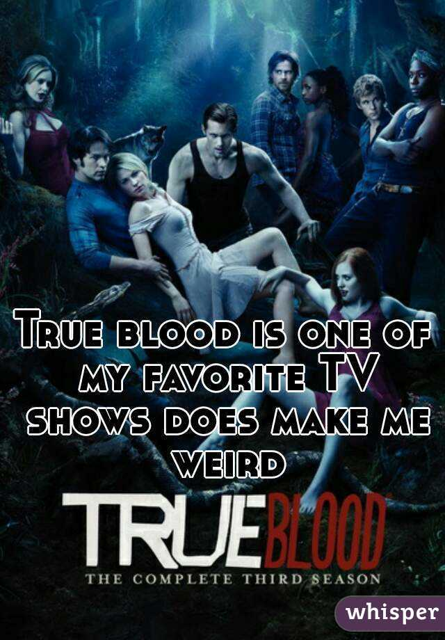True blood is one of my favorite TV shows does make me weird