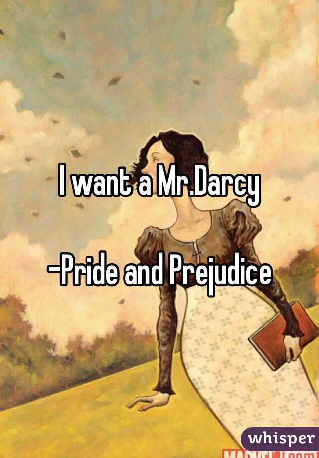 I want a Mr.Darcy  -Pride and Prejudice