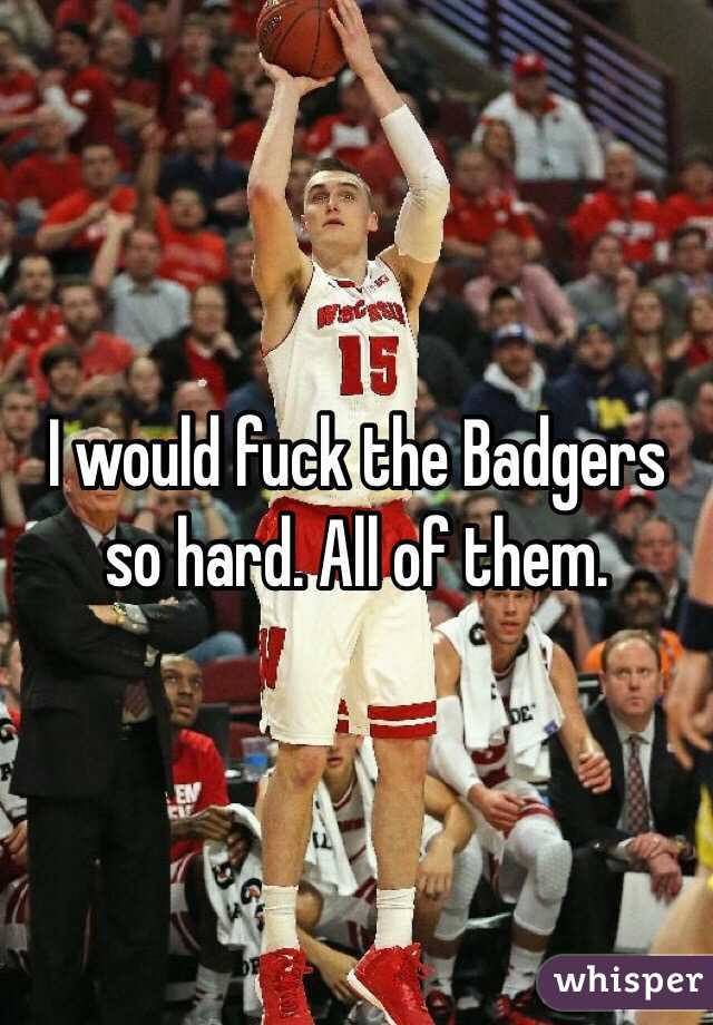 I would fuck the Badgers so hard. All of them.