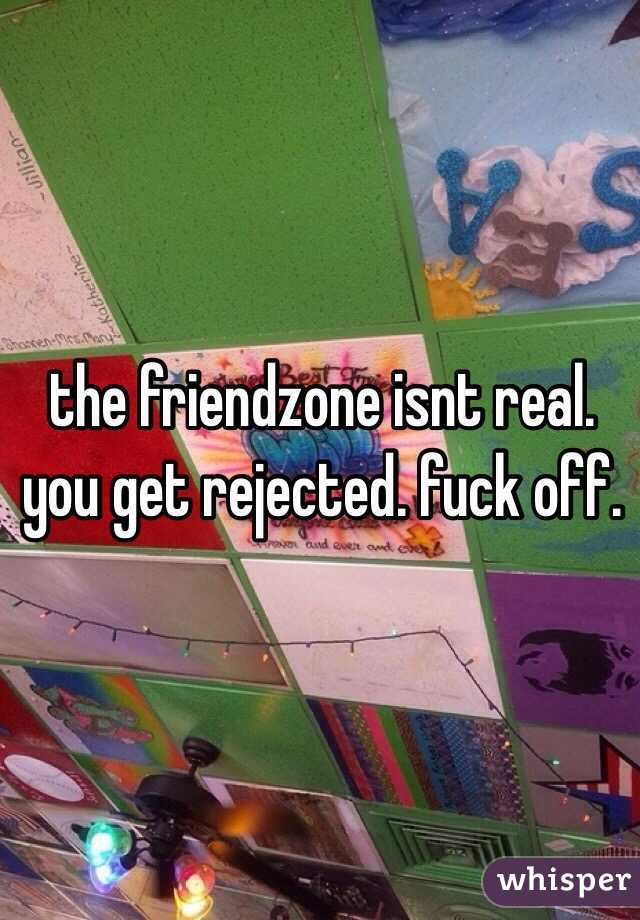 the friendzone isnt real.  you get rejected. fuck off.