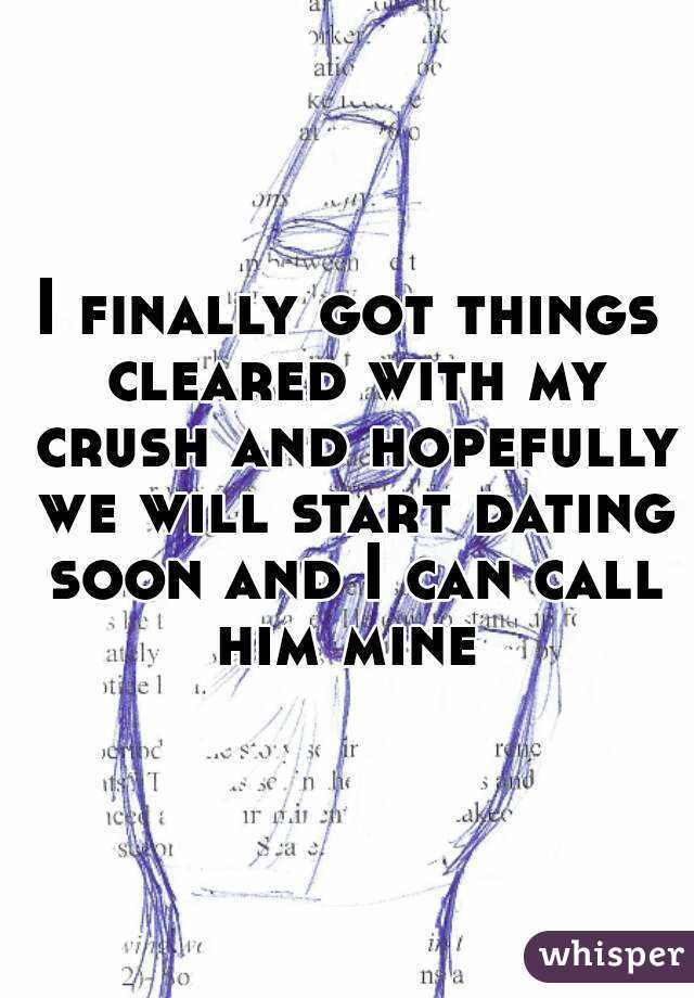 I finally got things cleared with my crush and hopefully we will start dating soon and I can call him mine