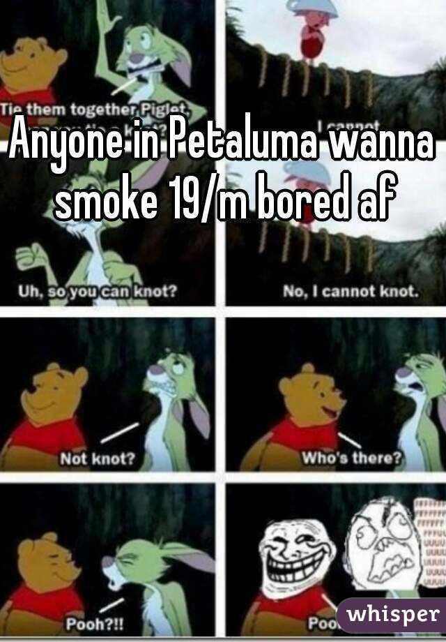 Anyone in Petaluma wanna smoke 19/m bored af