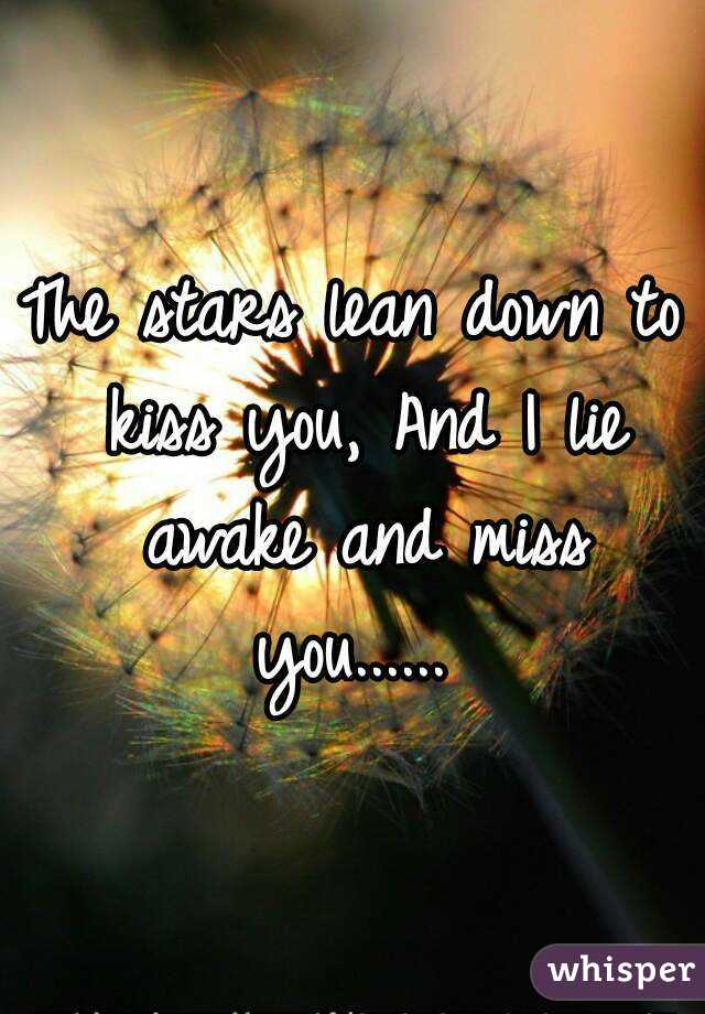 The stars lean down to kiss you, And I lie awake and miss you......
