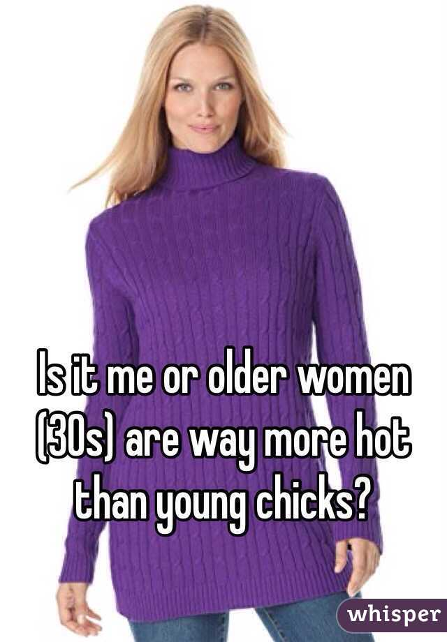 Is it me or older women (30s) are way more hot than young chicks?