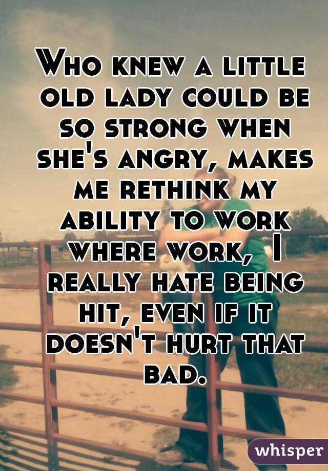 Who knew a little old lady could be so strong when she's angry, makes me rethink my ability to work where work,  I really hate being hit, even if it doesn't hurt that bad.