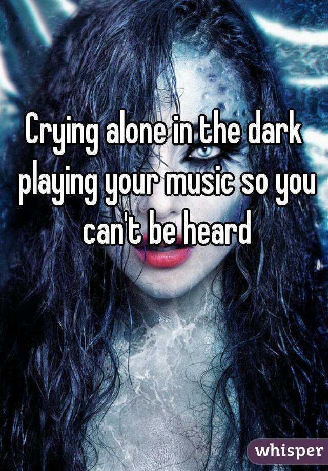 Crying alone in the dark playing your music so you can't be heard