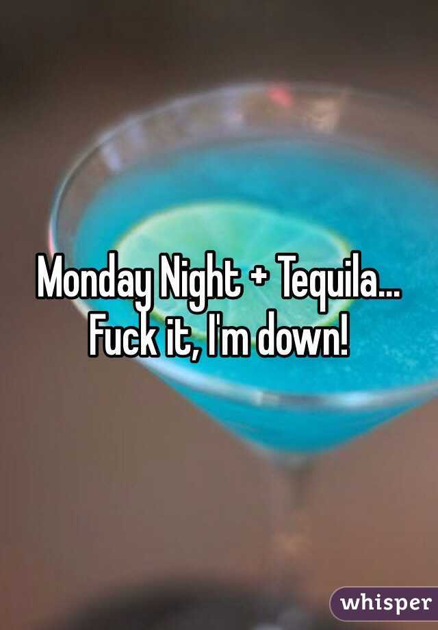 Monday Night + Tequila... Fuck it, I'm down!