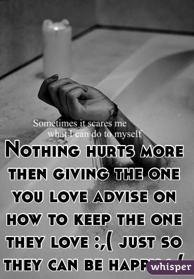 Nothing hurts more then giving the one you love advise on how to keep the one they love :,( just so they can be happy :,(
