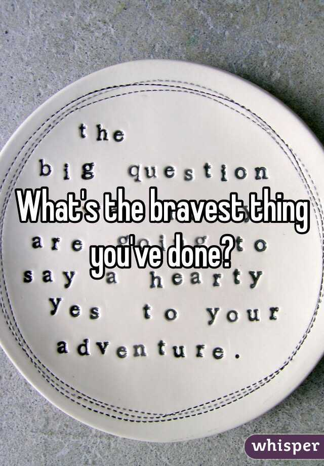 What's the bravest thing you've done?