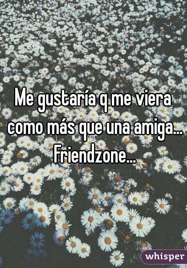 Me gustaría q me viera como más que una amiga... Friendzone...
