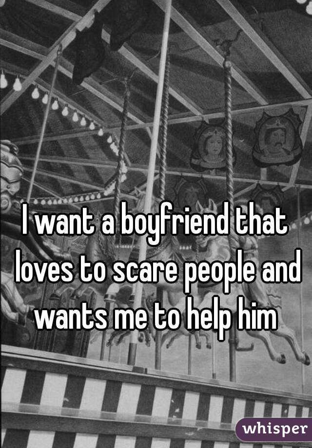 I want a boyfriend that loves to scare people and wants me to help him