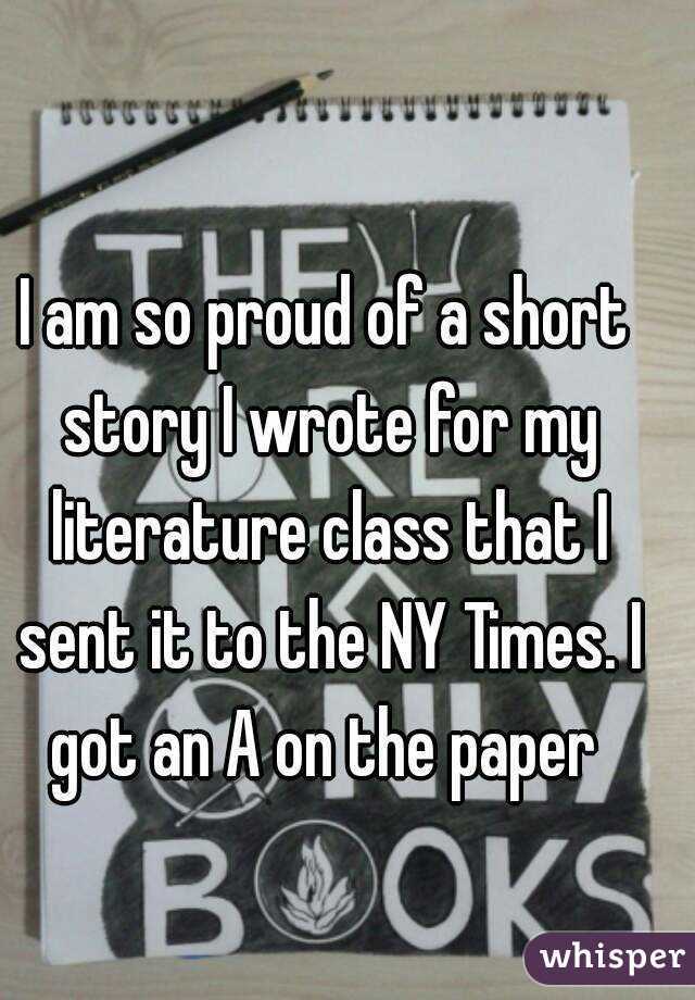 I am so proud of a short story I wrote for my literature class that I sent it to the NY Times. I got an A on the paper