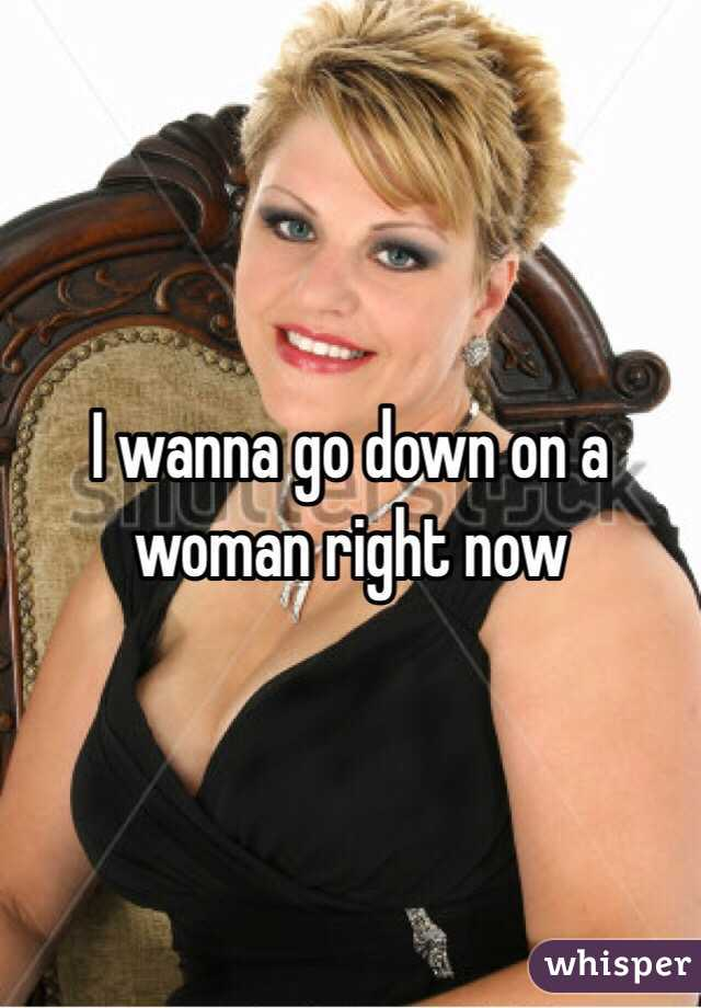 I wanna go down on a woman right now