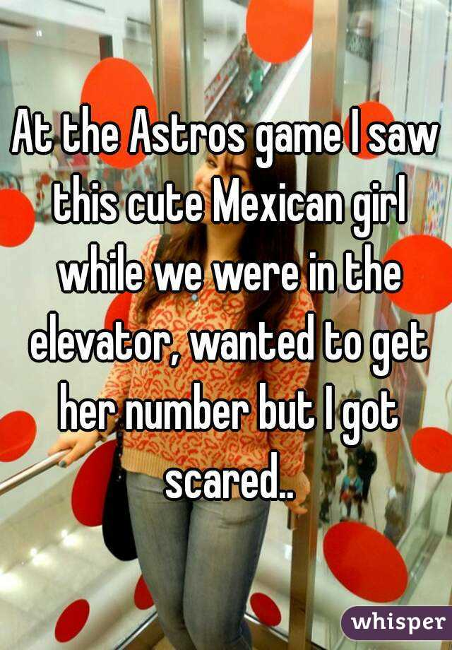 At the Astros game I saw this cute Mexican girl while we were in the elevator, wanted to get her number but I got scared..