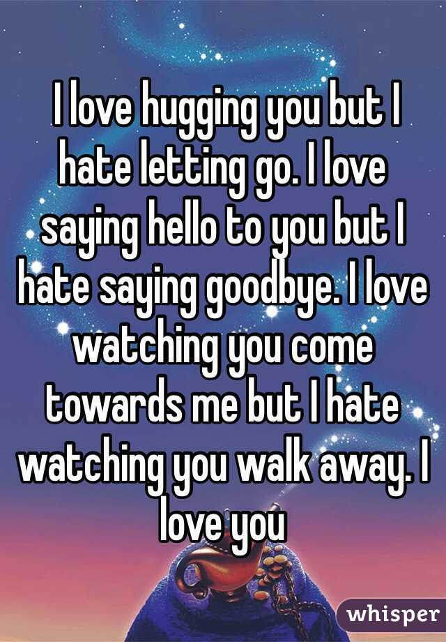 I love hugging you but I hate letting go. I love saying hello to you but I hate saying goodbye. I love watching you come towards me but I hate watching you walk away. I love you