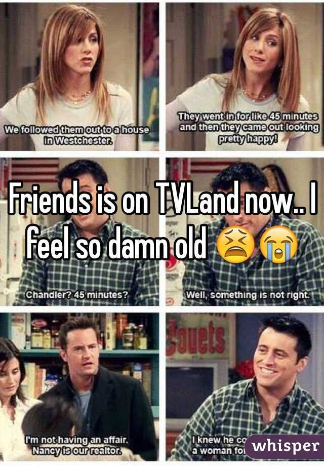 Friends is on TVLand now.. I feel so damn old 😫😭
