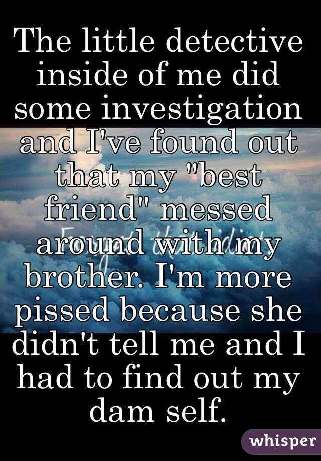 """The little detective inside of me did some investigation and I've found out that my """"best friend"""" messed around with my brother. I'm more pissed because she didn't tell me and I had to find out my dam self."""