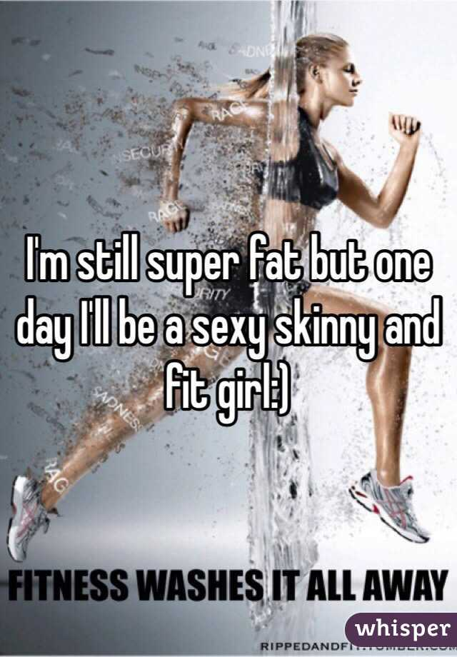 I'm still super fat but one day I'll be a sexy skinny and fit girl:)