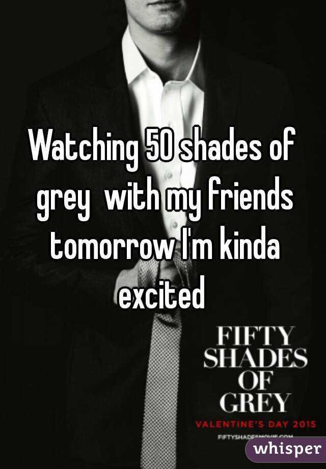 Watching 50 shades of grey  with my friends tomorrow I'm kinda excited