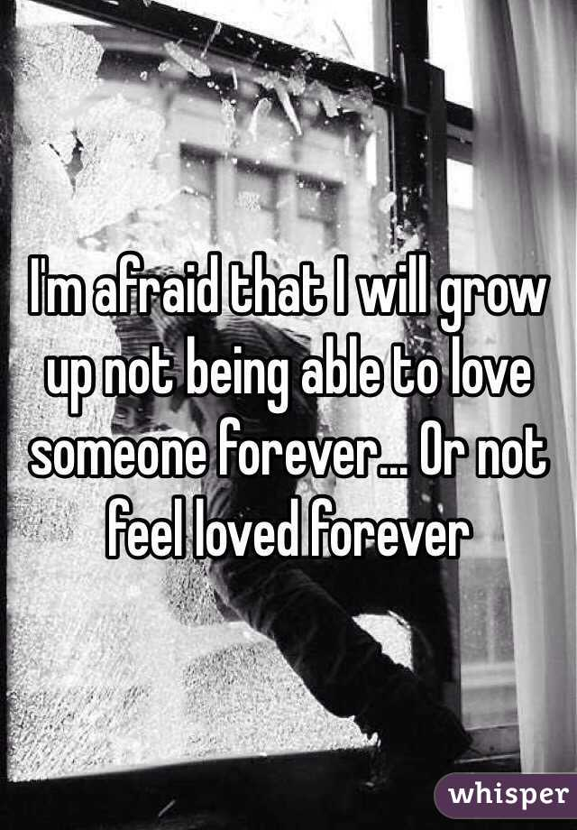 I'm afraid that I will grow up not being able to love someone forever... Or not feel loved forever