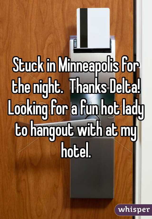Stuck in Minneapolis for the night.  Thanks Delta!  Looking for a fun hot lady to hangout with at my hotel.