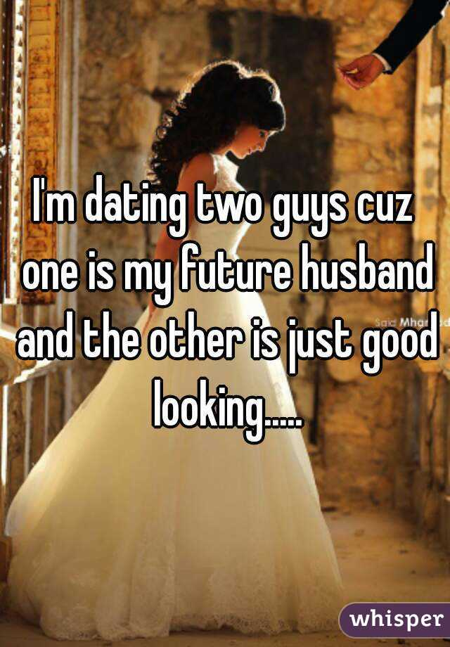 I'm dating two guys cuz one is my future husband and the other is just good looking.....