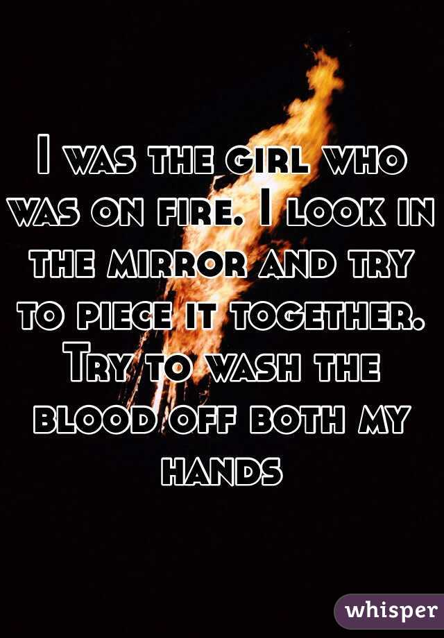 I was the girl who was on fire. I look in the mirror and try to piece it together. Try to wash the blood off both my hands