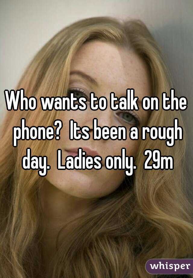Who wants to talk on the phone?  Its been a rough day.  Ladies only.  29m