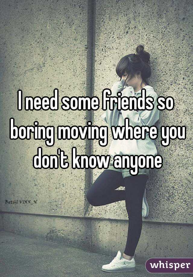 I need some friends so boring moving where you don't know anyone