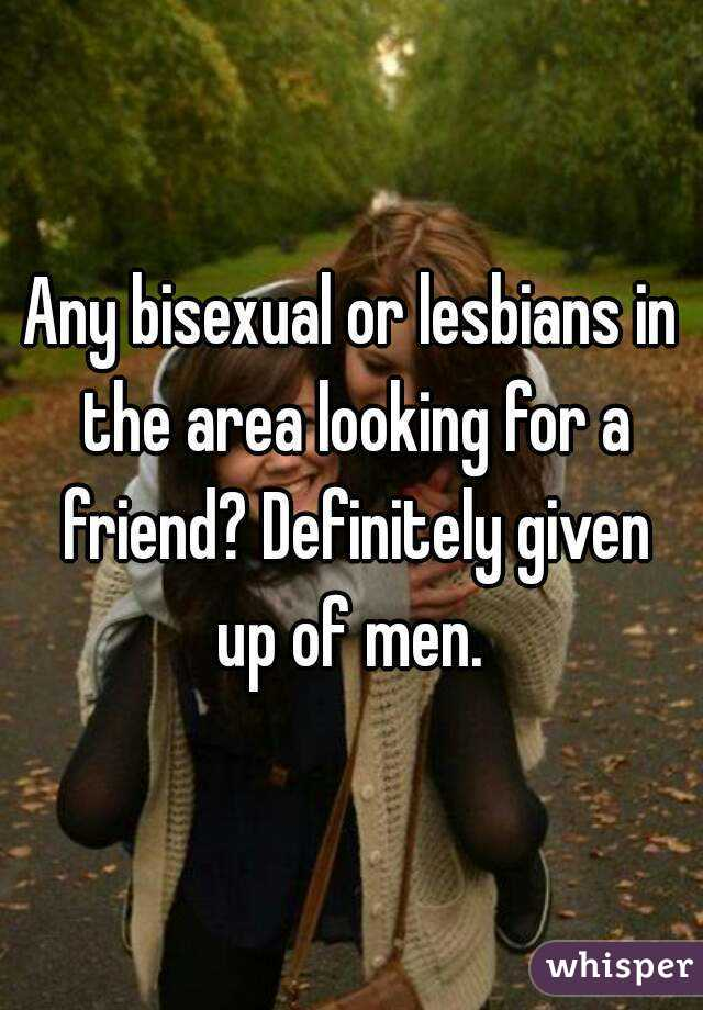 Any bisexual or lesbians in the area looking for a friend? Definitely given up of men.