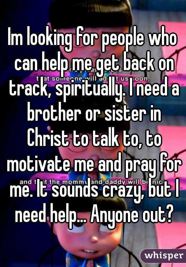 Im looking for people who can help me get back on track, spiritually. I need a brother or sister in Christ to talk to, to motivate me and pray for me. It sounds crazy, but I need help... Anyone out?
