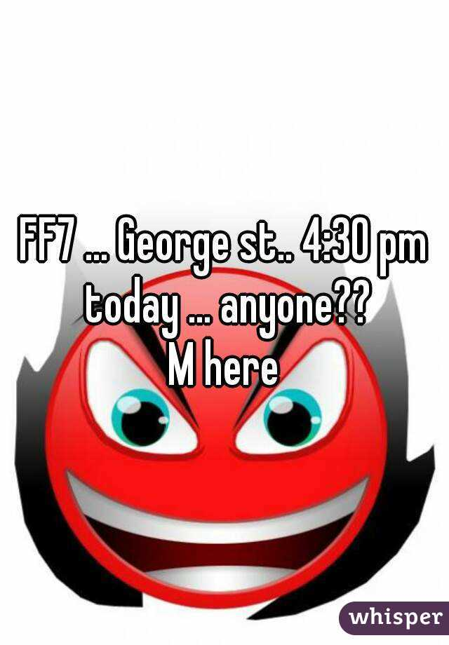 FF7 ... George st.. 4:30 pm today ... anyone?? M here