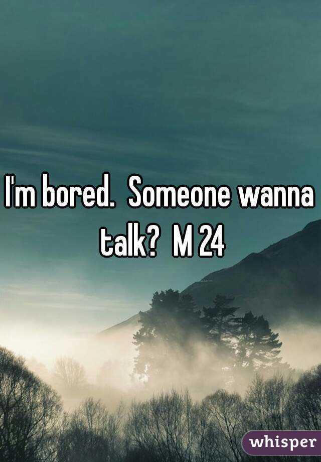 I'm bored.  Someone wanna talk?  M 24
