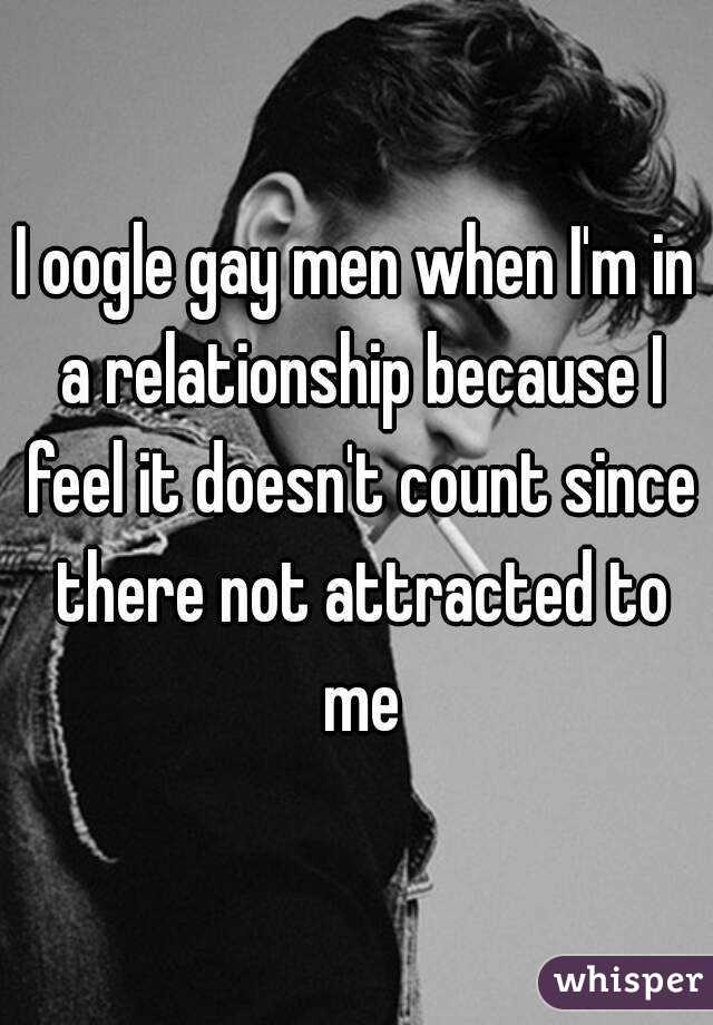 I oogle gay men when I'm in a relationship because I feel it doesn't count since there not attracted to me
