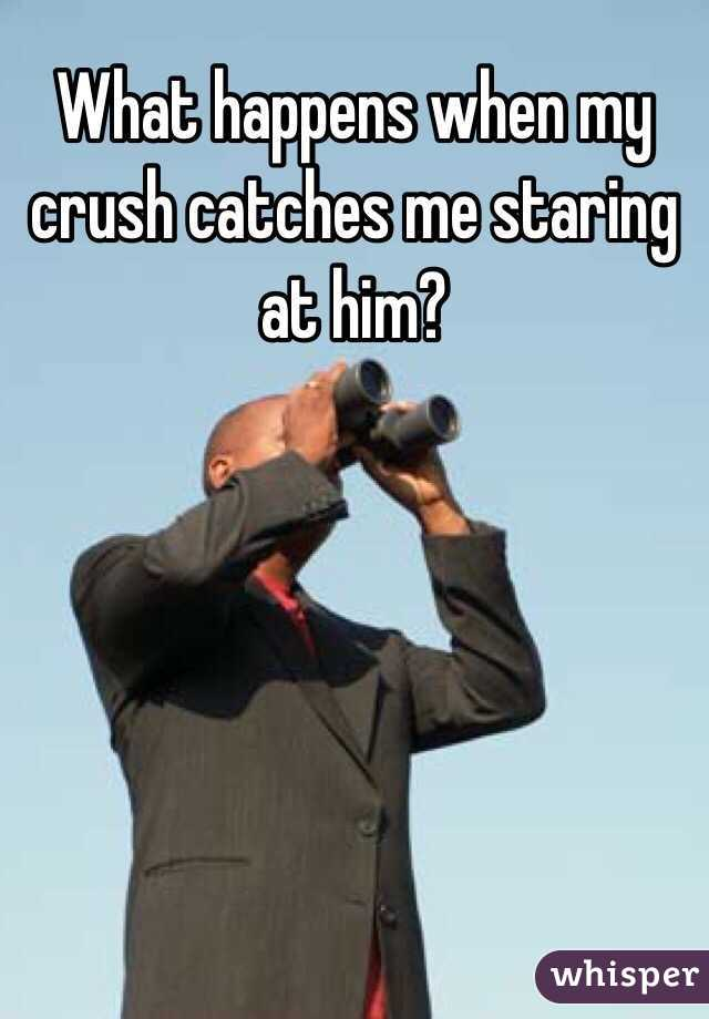 What happens when my crush catches me staring at him?