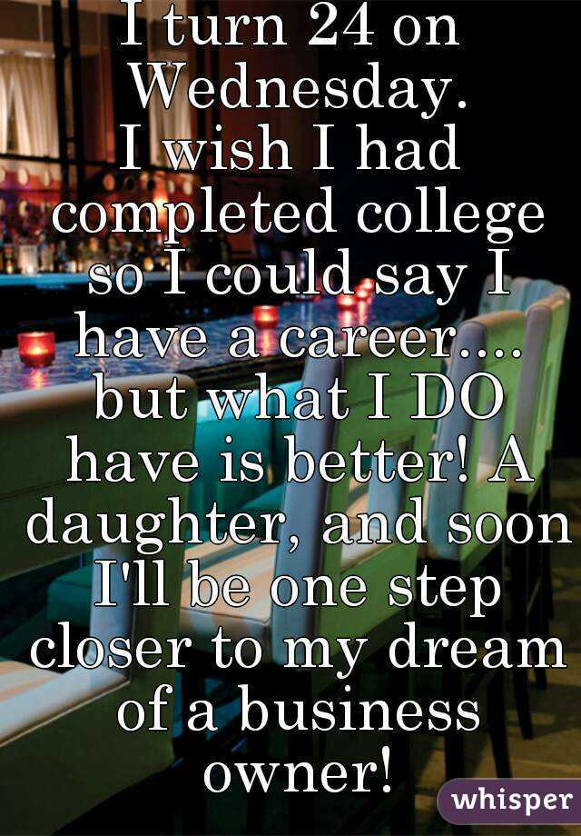 I turn 24 on Wednesday. I wish I had completed college so I could say I have a career.... but what I DO have is better! A daughter, and soon I'll be one step closer to my dream of a business owner!