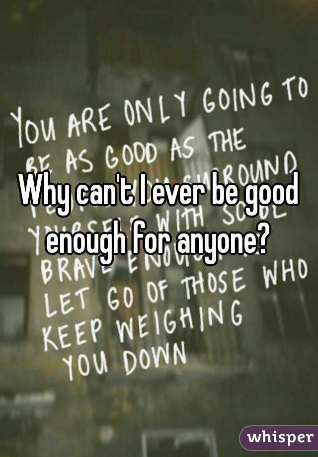 Why can't I ever be good enough for anyone?