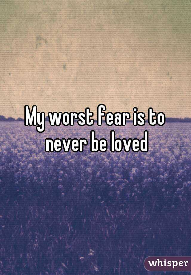 My worst fear is to never be loved