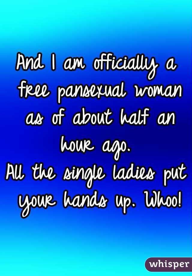 And I am officially a free pansexual woman as of about half an hour ago.  All the single ladies put your hands up. Whoo!