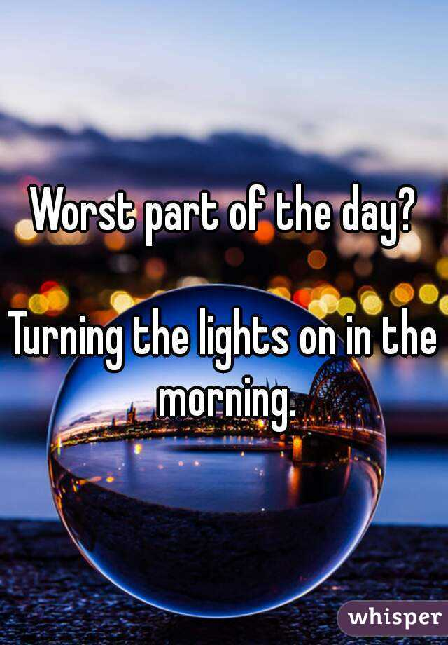 Worst part of the day?  Turning the lights on in the morning.