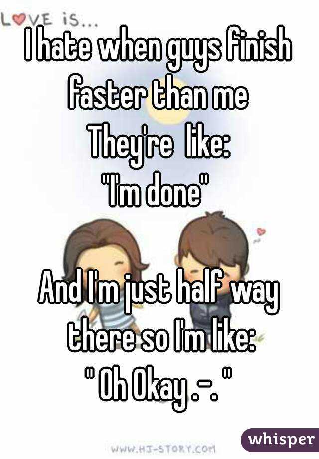 """I hate when guys finish faster than me  They're  like: """"I'm done""""   And I'm just half way there so I'm like: """" Oh Okay .-. """""""